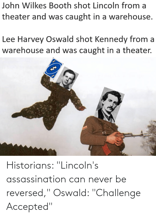 """oswald: Historians: """"Lincoln's assassination can never be reversed,"""" Oswald: """"Challenge Accepted"""""""