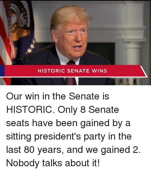 Party, Presidents, and Been: HISTORIC SENATE WINS Our win in the Senate is HISTORIC. Only 8 Senate seats have been gained by a sitting president's party in the last 80 years, and we gained 2. Nobody talks about it!