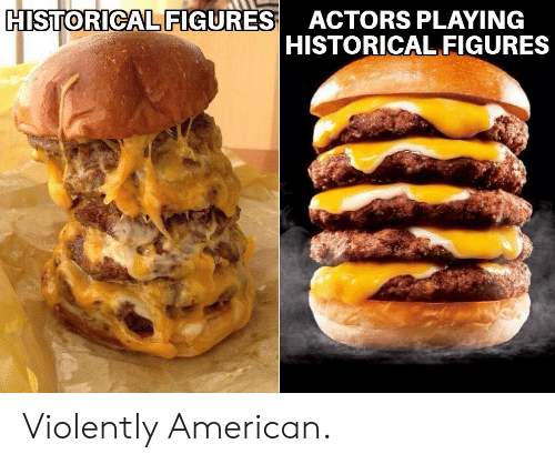 American, Historical, and Actors: HISTORICAL FIGURES  ACTORS PLAYING  HISTORICAL FIGURES Violently American.