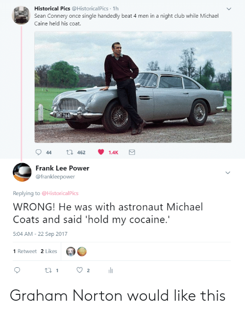 Sean Connery: Historical Pics @HistoricalPics 1h  Sean Connery once single handedly beat 4 men in a night club while Michael  Caine held his coat.  ENT 216A  Frank Lee Power  @frankleepower  Replying to @HistoricalPics  WRONG! He was with astronaut Michael  Coats and said 'hold my cocaine.  5:04 AM-22 Sep 2017  1 Retweet 2 Likes Graham Norton would like this