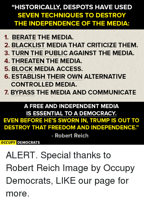 "despotism: ""HISTORICALLY DESPOTS HAVE USED  SEVEN TECHNIQUES TO DESTROY  THE INDEPENDENCE OF THE MEDIA:  1. BERATE THE MEDIA.  2. BLACKLIST MEDIA THAT CRITICIZE THEM  3. TURN THE PUBLIC AGAINST THE MEDIA.  4. THREATEN THE MEDIA.  5. BLOCK MEDIA ACCESS.  6. ESTABLISH THEIR OWN ALTERNATIVE  CONTROLLED MEDIA  7. BYPASS THE MEDIA AND COMMUNICATE  A FREE AND INDEPENDENT MEDIA  IS ESSENTIAL TO A DEMOCRACY  EVEN BEFORE HE'S SWORN IN, TRUMP IS OUT TO  DESTROY THAT FREEDOM AND INDEPENDENCE.""  Robert Reich  OCCUPY DEMOCRATS ALERT.  Special thanks to Robert Reich Image by Occupy Democrats, LIKE our page for more."