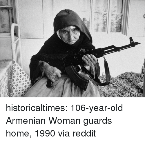 Reddit, Tumblr, and Blog: historicaltimes:  106-year-old Armenian Woman guards home, 1990 via reddit