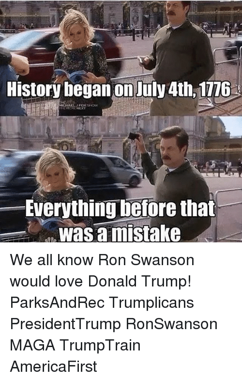 Ron Swanson: History began on July 4th, 1116  Everything before that  was a mistake We all know Ron Swanson would love Donald Trump! ParksAndRec Trumplicans PresidentTrump RonSwanson MAGA TrumpTrain AmericaFirst