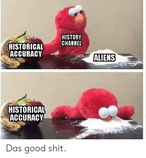 Shit, Aliens, and Good: HISTORY  CHANNEL  HISTORICAL  ACCURACY  ALIENS  HISTORICAL  ACCURACY Das good shit.