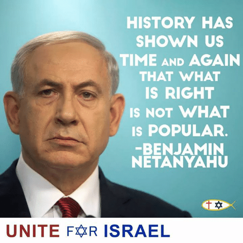 Memes, History, and Israel: HISTORY HAS  SHOWN US  TIME AND AGAIN  THAT WHAT  IS RIGHT  IS NOT WHAT  s POPULAR.  BENJAMIN  NETANYAHU  UNITE FR ISRAEL
