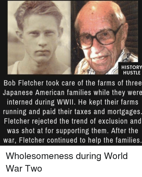 Taxes, American, and Help: HISTORY  HUSTLE  Bob Fletcher took care of the farms of three  Japanese American families while they were  interned during WWII. He kept their farms  running and paid their taxes and mortgages.  Fletcher rejected the trend of exclusion and  was shot at for supporting them. After the  war, Fletcher continued to help the families. Wholesomeness during World War Two
