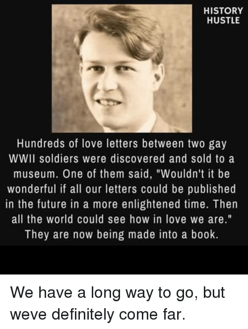 """Love Letters: HISTORY  HUSTLE  Hundreds of love letters between two gay  WWII soldiers were discovered and sold to a  museum. One of them said, """"Wouldn't it be  wonderful if all our letters could be published  in the future in a more enlightened time. Then  all the world could see how in love we are.""""  They are now being made into a book. We have a long way to go, but weve definitely come far."""