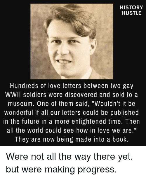 """Future, Love, and Soldiers: HISTORY  HUSTLE  Hundreds of love letters between two gay  WWII soldiers were discovered and sold to a  museum. One of them said, """"Wouldn't it be  wonderful if all our letters could be published  in the future in a more enlightened time. Then  all the world could see how in love we are.""""  They are now being made into a book Were not all the way there yet, but were making progress."""