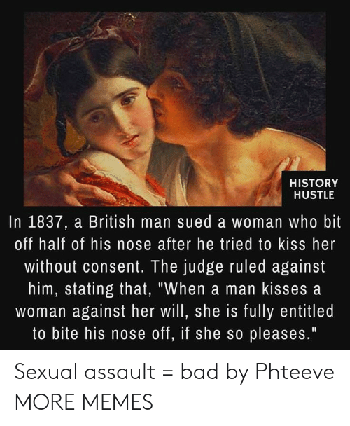 """sexual assault: HISTORY  HUSTLE  In 1837, a British man sued a woman who bit  off half of his nose after he tried to kiss her  without consent. The judge ruled against  him, stating that, """"When a man kisses a  woman against her will, she is fully entitled  to bite his nose off, if she so pleases."""" Sexual assault = bad by Phteeve MORE MEMES"""