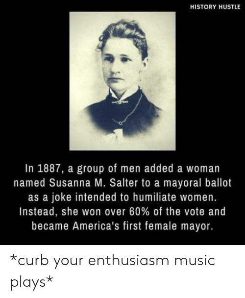 Enthusiasm: HISTORY HUSTLE  In 1887, a group of men added a woman  named Susanna M. Salter to a mayoral ballot  as a joke intended to humiliate women.  Instead, she won over 60% of the vote and  became America's first female mayor. *curb your enthusiasm music plays*
