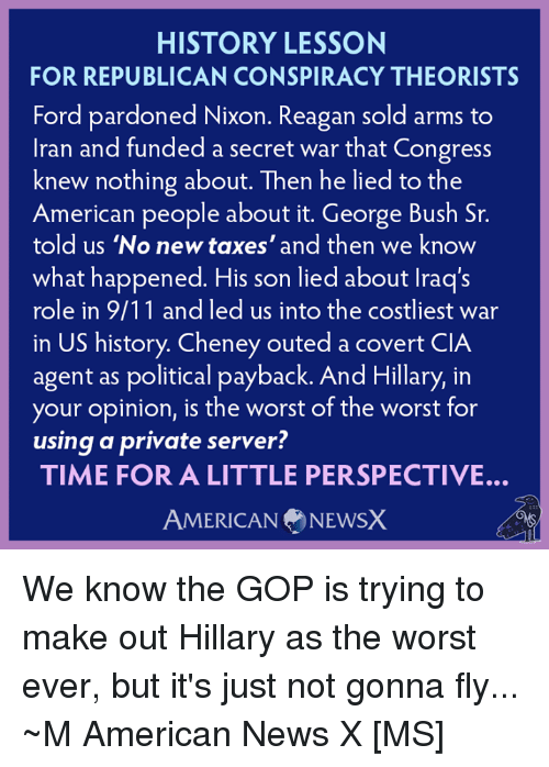 American News: HISTORY LESSON  FOR REPUBLICAN CONSPIRACY THEORISTS  Ford pardoned Nixon. Reagan sold arms to  Iran and funded a secret war that Congress  knew nothing about. Then he lied to the  American people about it. George Bush Sr.  told us 'No new taxes' and then we know  what happened. His son lied about lraq's  role in 9/11 and led us into the costliest war  in US history. Cheney outed a covert CIA  agent as political payback. And Hillary, in  your opinion, is the worst of the worst for  using a private server?  TIME FOR A LITTLE PERSPECTIVE.  AMERICAN NEWSX We know the GOP is trying to make out Hillary as the worst ever, but it's just not gonna fly... ~M American News X [MS]