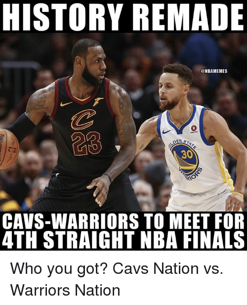 Cavs, Finals, and Nba: HISTORY REMADE  @NBAMEMES  30  CAVS-WARRIORS TO MEET FOR  4TH STRAIGHT NBA FINALS Who you got?  Cavs Nation vs. Warriors Nation