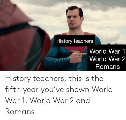 Shown: History teachers, this is the fifth year you've shown World War 1, World War 2 and Romans