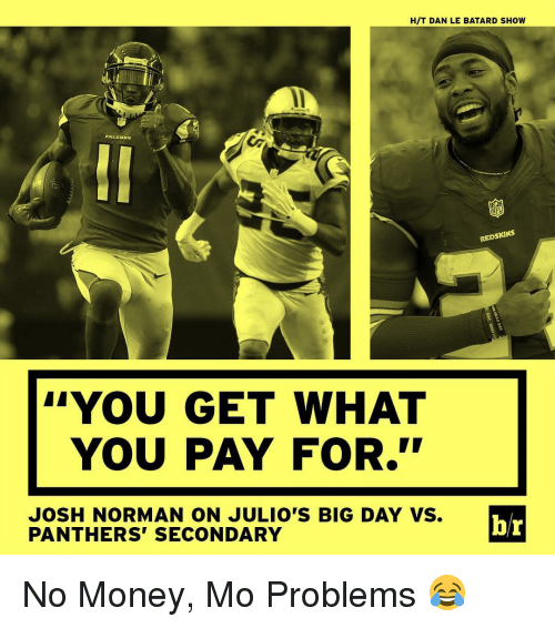 """Josh Norman: HIT DAN LE BATARD SHOW  PALI  NB  NFL  REDSKINS  YOU GET WHAT  YOU PAY FOR.""""  JOSH NORMAN ON JULIO'S BIG DAY VS.  br  PANTHERS SECONDARY No Money, Mo Problems 😂"""