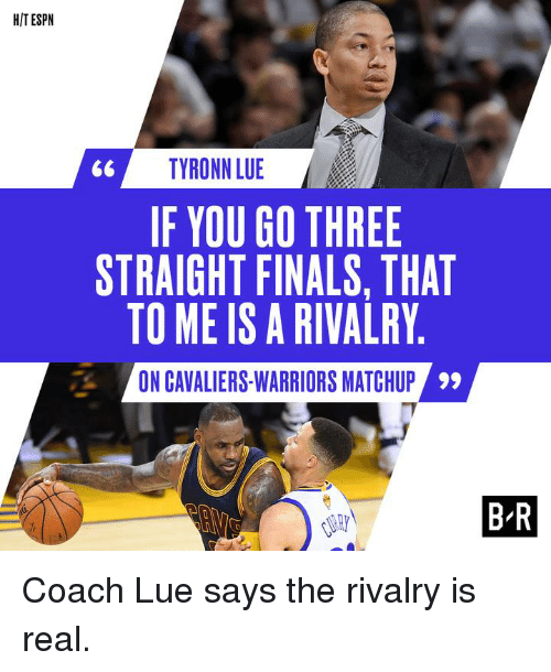 Tyronn Lue: HIT ESPN  TYRONN LUE  IF YOU GO THREE  STRAIGHT FINALS, THAT  TO ME IS A RIVALRY  ON CAVALIERS-WARRIORS MATCHUP  59  BIR Coach Lue says the rivalry is real.