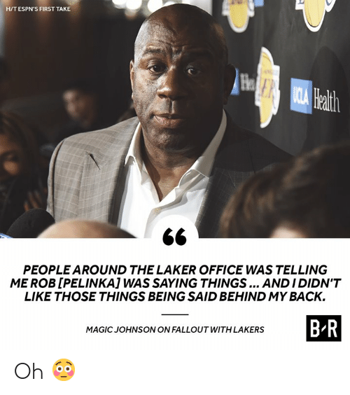 Fallout: HIT ESPN'S FIRST TAKE  He  ath  PEOPLE AROUND THE LAKER OFFICE WAS TELLING  ME ROB [PELINKA] WAS SAYING THINGS ANDIDIDN'T  LIKE THOSE THINGS BEING SAID BEHIND MY BACK.  B R  MAGIC JOHNSONON FALLOUT WITH LAKERS Oh 😳