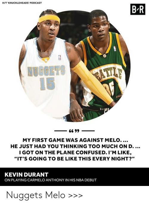 "melo: HIT 'KNUCKLEHEADS' PODCAST  B R  Su  MY FIRST GAME WAS AGAINST MELO....  HE JUST HAD YOU THINKING TOO MUCH ON D  I GOT ON THE PLANE CONFUSED. I'M LIKE  ""IT'S GOING TO BE LIKE THIS EVERY NIGHT?""  KEVIN DURANT  ON PLAYING CARMELO ANTHONY IN HIS NBA DEBUT Nuggets Melo >>>"