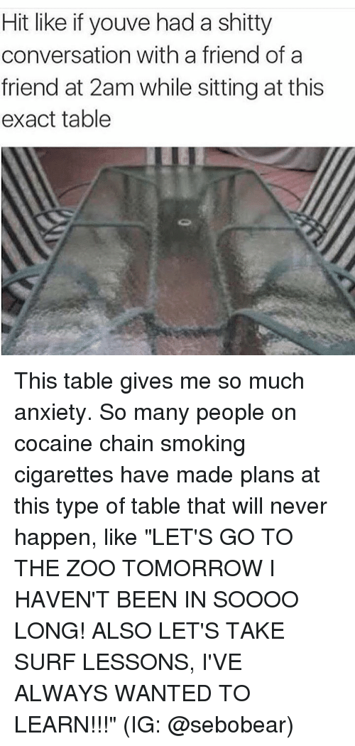 """exacting: Hit like if youve had a shitty  conversation with a friend of a  friend at 2am while sitting at this  exact table This table gives me so much anxiety. So many people on cocaine chain smoking cigarettes have made plans at this type of table that will never happen, like """"LET'S GO TO THE ZOO TOMORROW I HAVEN'T BEEN IN SOOOO LONG! ALSO LET'S TAKE SURF LESSONS, I'VE ALWAYS WANTED TO LEARN!!!"""" (IG: @sebobear)"""