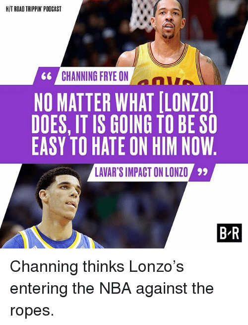channing frye: HIT ROAD TRIPPIN PODCAST  GG CHANNING FRYE ON  NO MATTER WHAT LONZO  DOES, IT IS GOING TO BE SO  EASY TO HATE ON HIM NOW  LAVARSIMPACTONLONZO  99  BR Channing thinks Lonzo's entering the NBA against the ropes.