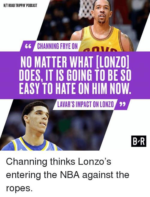 channing frye: HIT ROADTRIPPIN PODCAST  CHANNING FRYE ON  66  NO MATTER WHAT ILONZOl  DOES, IT IS GOING TO BE SO  EASY TO HATE ON HIM NOW  LAVAR'S IMPACT ONLONZO 99  BR Channing thinks Lonzo's entering the NBA against the ropes.