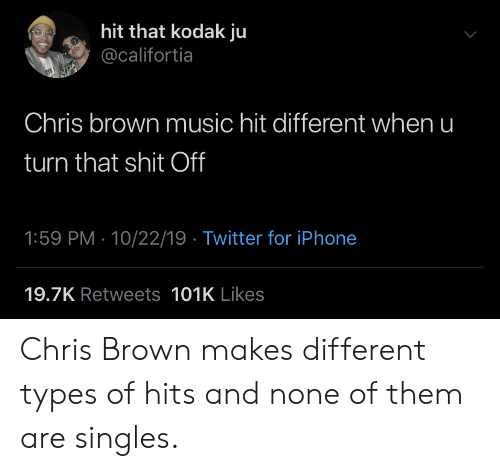 Types Of: hit that kodak ju  @califortia  Chris brown music hit different when u  turn that shit Off  1:59 PM 10/22/19 Twitter for iPhone  19.7K Retweets 101K Likes Chris Brown makes different types of hits and none of them are singles.