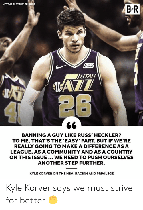 "Utah: HIT THE PLAYERS TRIBU  5SIGHT  UTAH  4 26  BANNING A GUY LIKE RUSS' HECKLER?  TO ME, THAT'S THE 'EASY"" PART. BUT IF WE'RE  REALLY GOING TO MAKE A DIFFERENCE ASA  LEAGUE, AS A COMMUNITY AND AS A COUNTRY  ON THIS ISSUE... WE NEED TO PUSH OURSELVES  ANOTHER STEP FURTHER.  KYLE KORVER ON THE NBA, RACISM AND PRIVILEGE Kyle Korver says we must strive for better ✊"
