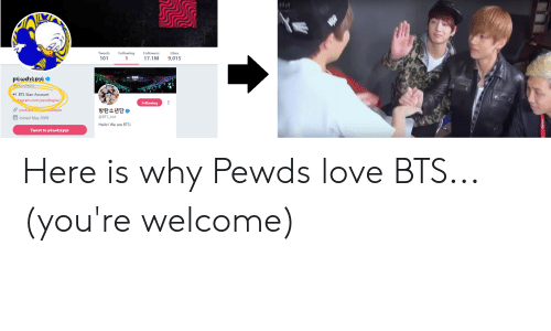 Hello, Love, and Stan: Hit  Tweets  Following  Followers  Likes  101  17.1M 9,015  #1 BTS Stan Account  ram.com/pewdiepie/  youtu  Joined May 2009  Following  방탄소년단  @BTS_twt  Hello! We are BTS!  epie  Tweet to pewdhepe Here is why Pewds love BTS... (you're welcome)