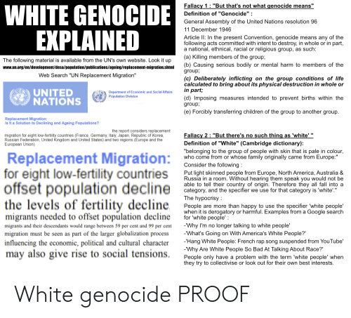 """Paling: HITE GENOCIDE  Fallacy 1 """"But that's not what genocide means""""  Definition of """"Genocide  General Assembly of the United Nations resolution 96  11 December 1946  Article II: In the present Convention, genocide means any of the  following acts committed with intent to destroy, in whole or in part  a national, ethnical, racial or religious group, as such  (a) Killing members of the group;  (b) Causing serious bodily or mental harm to members of the  group;  The following material is available from the UN's own website. Look it up  www.un.org/en/development/desa/population/publications/ageing/replacement-migration.shtml  Web Search """"UN Replacement Migration  eliberately inflicting on the group conditions of life  calculated to bring about its physical destruction in whole or  in par  UNITED  NATIONS  Department of Economic and Social Affairs  Population Division  (d) Imposing measures intended to prevent births within the  group,  e) Forcibly transferring children of the group to another group  Replacement Migration  Is It a Solution to Declining and Ageing Populations?  the report considers replacement  Fallacy 2: """"But there's no such thing as 'white""""  migration for eight low-fertility countries (France, Germany, Italy, Japan, Republic of Korea  Russian Federation, United Kingdom and United States) and two regions (Europe and the  European Union)  Definition of """"White"""" (Cambridge dictionary)  """"belonging to the group of people with skin that is pale in colour  who come from or whose family originally came from Europe:""""  Consider the followina  Replacement Migration  for eight low-fertility countries  Put light skinned people from Europe, North America, Australia &  Russia in a room. Without hearing them speak you would not be  able to tell their country of origin. Therefore they all fall into a  category, and the specifier we use for that category is 'white'""""  The hypocrisy  People are more than happy to use the specifier 'white people'  when it is derogatory or """