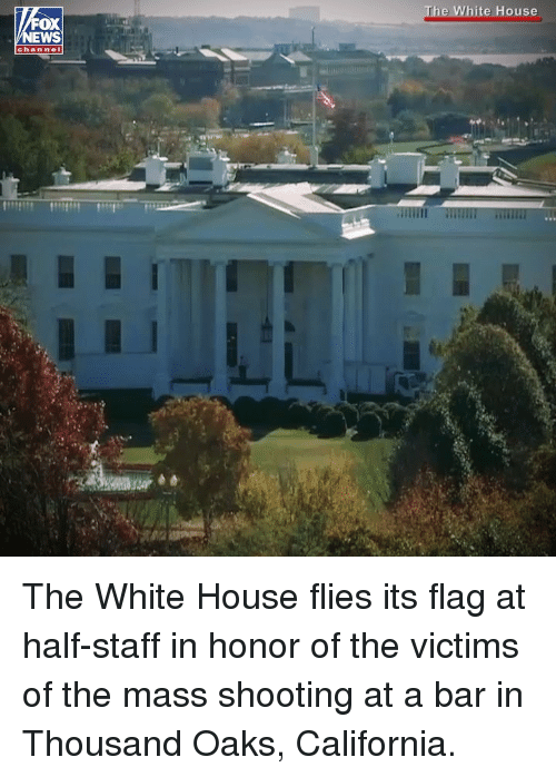 Memes, White House, and California: hite House  OX  chan nel The White House flies its flag at half-staff in honor of the victims of the mass shooting at a bar in Thousand Oaks, California.