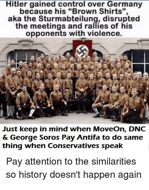 """Memes, Control, and Germany: Hitler gained control over Germany  because his """"Brown Shirts"""",  aka the Sturmabteilung, disrupted  the meetings and rallies of his  opponents with violence  19  Just keep in mind when MoveOn, DNC  & George Soros Pay Antifa to do same  thing when Conservatives speak  Pay attention to the similarities  so history doesn't happen again"""