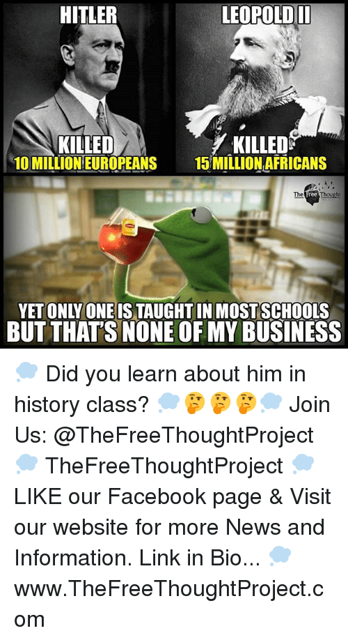 But Thats None Of My Business: HITLER  LEOPOLDII  KILLED  10 MILLION EUROPEANS  KILLEDS  15 MILLION AFRICANS  YET ONLY ONEIS TAUGHTIN MOSTSCHOOLS  BUT THAT'S NONE OF MY BUSINESS 💭 Did you learn about him in history class? 💭🤔🤔🤔💭 Join Us: @TheFreeThoughtProject 💭 TheFreeThoughtProject 💭 LIKE our Facebook page & Visit our website for more News and Information. Link in Bio... 💭 www.TheFreeThoughtProject.com