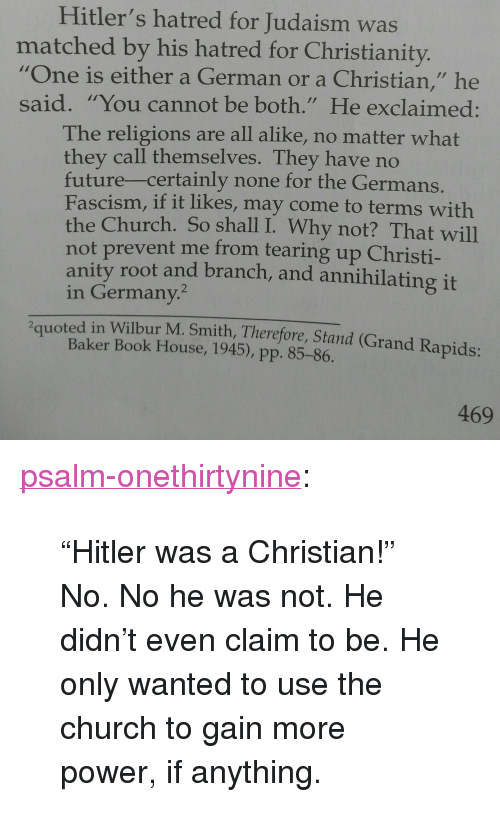 "More Power: Hitler's hatred for Judaism was  matched by his hatred for Christianity.  ""One is either a German or a Christian,"" he  said. ""You cannot be both."" He exclaimed:  The religions are all alike, no matter what  they call themselves. They have no  future-certainly none for the Germans  Fascism, if it likes, may come to terms with  the Church. So shall I. Why not? That will  not prevent me from tearing up Christi-  anity root and branch, and annihilating it  in Germany.  2quoted in Wilbur M. Smith, Therefore, Stand (Grand Rapids:  Baker Book House, 1945), pp. 85-86.  469 <p><a href=""https://psalm-onethirtynine.tumblr.com/post/165593801226/hitler-was-a-christian-no-no-he-was-not-he"" class=""tumblr_blog"">psalm-onethirtynine</a>:</p><blockquote> <p>""Hitler was a Christian!"" </p>  <p>No. No he was not. He didn't even claim to be. He only wanted to use the church to gain more power, if anything.</p> </blockquote>"