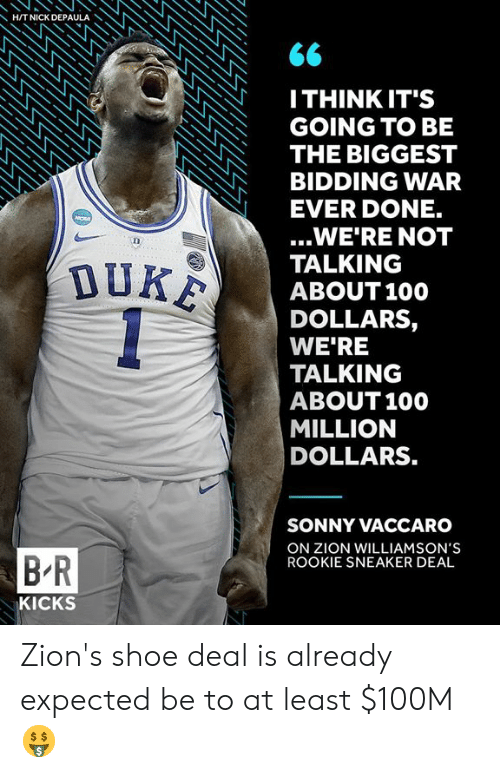 anaconda: HITNICK DEPAULA  ITHINK IT'S  GOING TO BE  THE BIGGEST  BIDDING WAR  EVER DONE.  ...WE'RE NOT  TALKING  ABOUT100  DOLLARS,  WE'RE  TALKING  ABOUT 100  MILLION  DOLLARS.  SONNY VACCARO  ON ZION WILLIAMSON'S  ROOKIE SNEAKER DEAL  B R  KICKS Zion's shoe deal is already expected be to at least $100M 🤑