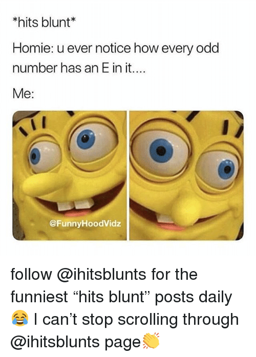 "Funny, Homie, and How: *hits blunt*  Homie: u ever notice how every odd  number has an E in it....  Me:  @FunnyHoodVidz follow @ihitsblunts for the funniest ""hits blunt"" posts daily😂 I can't stop scrolling through @ihitsblunts page👏"