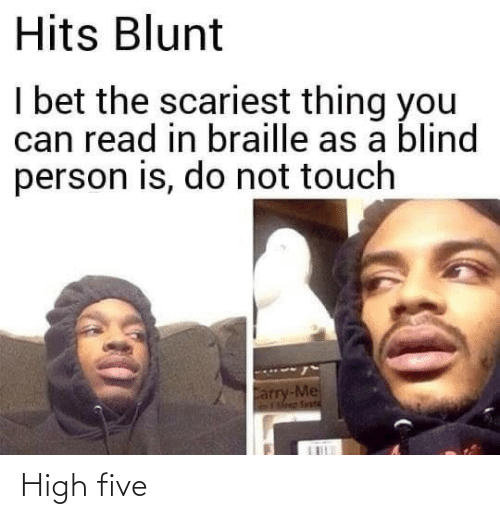 I Bet: Hits Blunt  I bet the scariest thing you  can read in braille as a blind  person is, do not touch  Carry-Me  Fleep Svetd High five