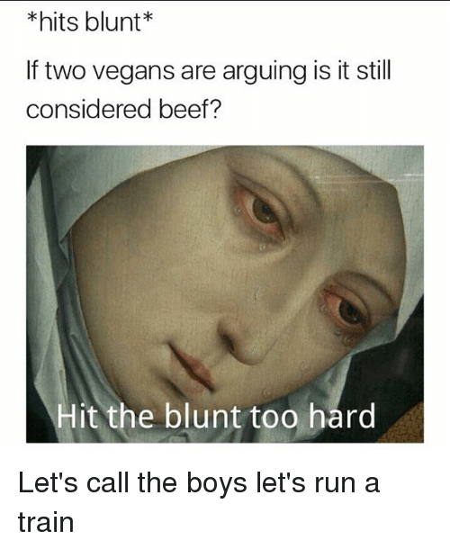 Beef: hits blunt  If two vegans are arguing is it still  considered beef?  Hit the blunt too hard Let's call the boys let's run a train