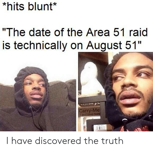 "Date, Truth, and Area 51: *hits blunt*  ""The date of the Area 51 raid  is technically on August 51""  Carry-Me  PsSnt  A I have discovered the truth"