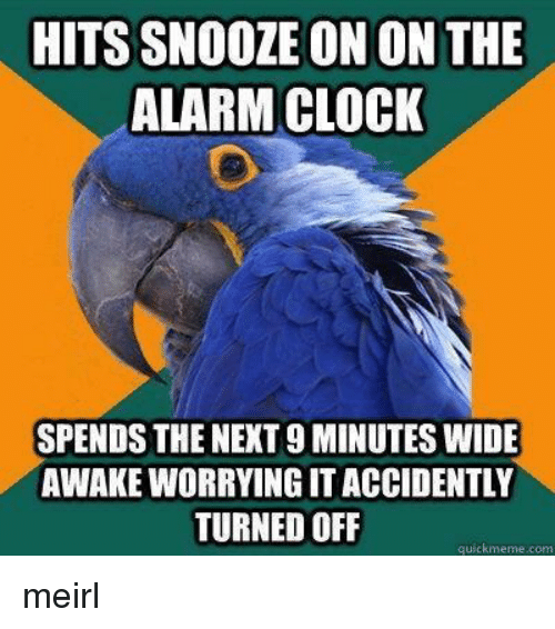 wide awake: HITS SNOOZE ON ON THE  ALARM CLOCK  SPENDS THE NEXT 9 MINUTES WIDE  AWAKE WORRYING IT ACCIDENTLY  TURNED OFLF  quickmeme.com meirl