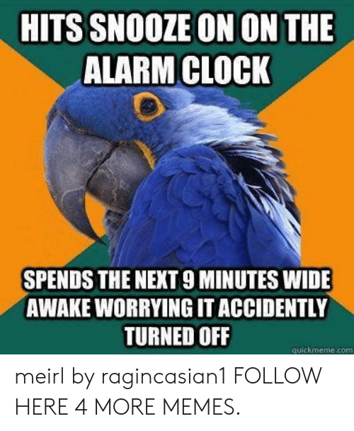 wide awake: HITS SNOOZE ON ON THE  ALARM CLOCK  SPENDS THE NEXT 9 MINUTES WIDE  AWAKE WORRYING IT ACCIDENTLY  TURNED OFF  quickmeme.com meirl by ragincasian1 FOLLOW HERE 4 MORE MEMES.