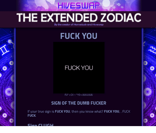 What Fuck: HIVESLUAP  THE EXTENDED ZODIAC  FUCK YOU  By the creator of Homestuck and Hiveswap  FUCK YOU  SIGN OF THE DUMB FUCKER  If your true sign is FUCK YOU, then you know what? FUCK YOU, , FUCK  FUCK.