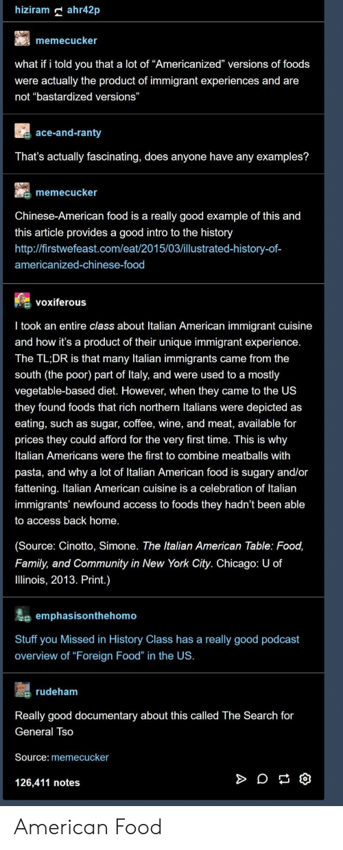 "Calvin Johnson, Chicago, and Chinese Food: hiziram ahr42p  memecucker  what if i told you that a lot of ""Americanized"" versions of foods  were actually the product of immigrant experiences and are  not ""bastardized versions""  ace-and-ranty  That's actually fascinating, does anyone have any examples?  memecucker  Chinese-American food is a really good example of this and  this article provides a good intro to the history  http://firstwefeast.com/eat/2015/03/illustrated-history-of-  americanized-chinese-food  voxiferous  l took an entire class about Italian American immigrant cuisine  and how it's a product of their unique immigrant experience  The TL;DR is that many Italian immigrants came from the  south (the poor) part of ltaly, and were used to a mostly  vegetable-based diet. However, when they came to the US  they found foods that rich northern Italians were depicted as  eating, such as sugar, coffee, wine, and meat, available for  prices they could afford for the very first time. This is why  Italian Americans were the first to combine meatballs with  pasta, and why a lot of Italian American food is sugary and/or  fattening. Italian American cuisine is a celebration of Italian  immigrants' newfound access to foods they hadn't been able  to access back home.  (Source: Cinotto, Simone. The Italian American Table: Food,  Family, and Community in New York City. Chicago: U of  llinois, 2013. Print.)  emphasisonthehomo  Stuff you Missed in History Class has a really good podcast  overview of ""Foreign Food"" in the US.  s rudeham  Really good documentary about this called The Search for  General Iso  Source: memecucker  126,411 notes American Food"
