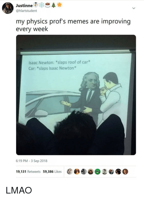 "Lmao, Memes, and Physics: @hlartstudent  my physics prof's memes are improving  every week  Isaac Newton: *slaps roof of car  Car: ""slaps Isaac Newton  6:19 PM -3 Sep 2018  19,131 Retweets 59,386 Likes  @@團4)@1鲛●@ LMAO"