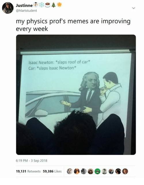 "Memes, Classical Art, and Physics: @hlartstudent  my physics prof's memes are improving  every week  lsaac Newton: ""slaps roof of car*  Car: ""slaps Isaac Newton  6:19 PM- 3 Sep 2018  19,131 Retweets 59,386 Likes  @峥團堿e1鲛.@"