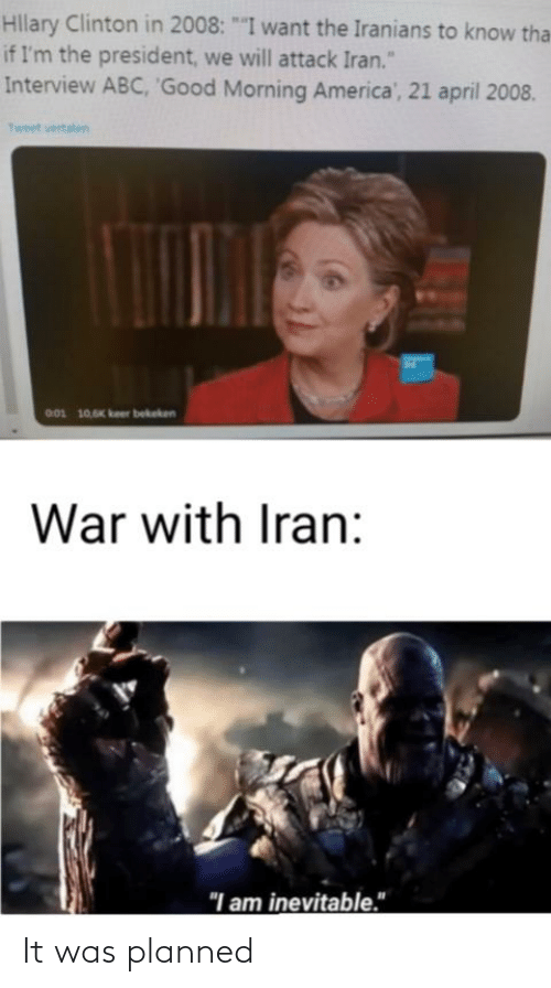 """clinton: Hllary Clinton in 2008: """"""""I want the Iranians to know tha  if I'm the president, we will attack Iran.""""  Interview ABC, 'Good Morning America', 21 april 2008.  Tweet vertalen  001 10,6K keer bekeken  War with Iran:  """"I am inevitable."""" It was planned"""