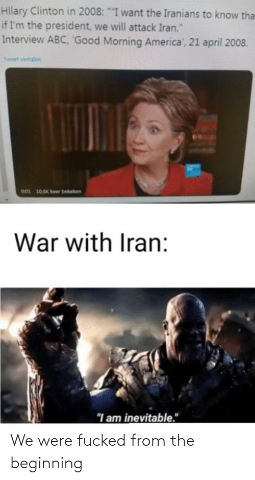 """clinton: Hllary Clinton in 2008: """"""""I want the Iranians to know tha  if I'm the president, we will attack Iran.""""  Interview ABC, 'Good Morning America', 21 april 2008.  Tweet vertalen  001 10,6K keer bekeken  War with Iran:  """"I am inevitable."""" We were fucked from the beginning"""