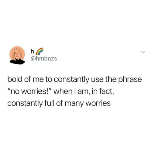 "Funny, Tumblr, and Bold: @hmbnzs  bold of me to constantly use the phrase  ""no worries!"" when l am, in fact,  constantly full of many worries"