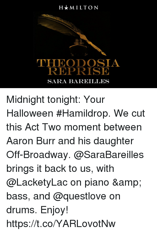 sara bareilles: HMILTON  THEODOSIA  REPRISE  SARA BAREILLES Midnight tonight: Your Halloween #Hamildrop. We cut this Act Two moment between Aaron Burr and his daughter Off-Broadway.  @SaraBareilles brings it back to us, with @LacketyLac on piano & bass, and @questlove on drums. Enjoy! https://t.co/YARLovotNw