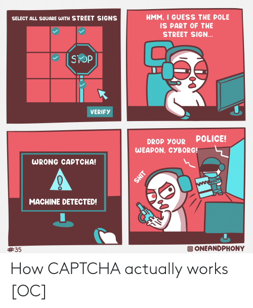 Police, Guess, and Square: HMM, I GUESS THE POLE  SELECT ALL SQUARE WITH STREET SIGNS  IS PART OF THE  STREET SIGN...  SOP  VERIFY  POLICE!  DROP YOUR  WEAPON, CYBORG!  WRONG CAPTCHA!  ww  MACHINE DETECTED!  ONEANDPHONY  #35  T How CAPTCHA actually works [OC]