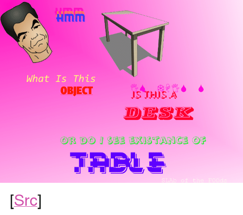 """Existance: Hmm  What Is This  IS THISA  DESK  SEE EXISTANCE OF  OR DO <p>[<a href=""""https://www.reddit.com/r/surrealmemes/comments/7veqj7/desk_confusement/"""">Src</a>]</p>"""