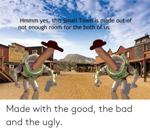 not-enough: Hmmm yes, this Small Town is made out of  not enough room for the both of us Made with the good, the bad and the ugly.
